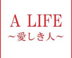 「A LIFE(アライフ)~愛しき人~」